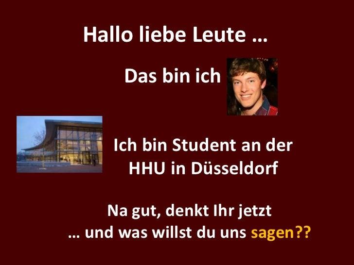 Hallo liebe Leute …       Das bin ich     Ich bin Student an der       HHU in Düsseldorf    Na gut, denkt Ihr jetzt… und w...