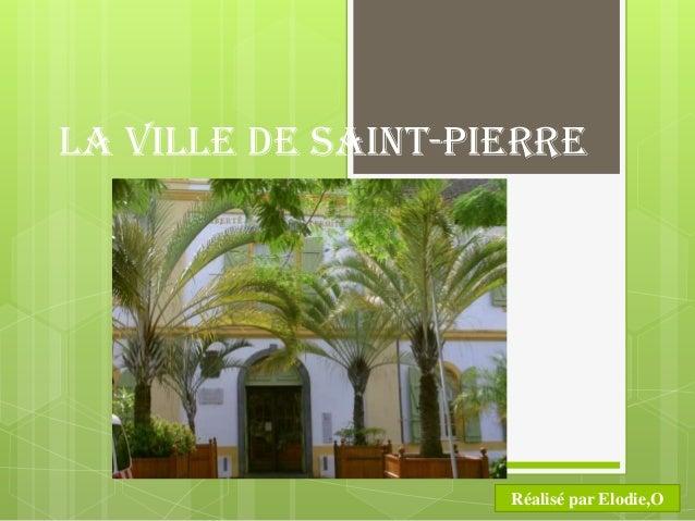 La ville de Saint-Pierre                    Réalisé par Elodie,O