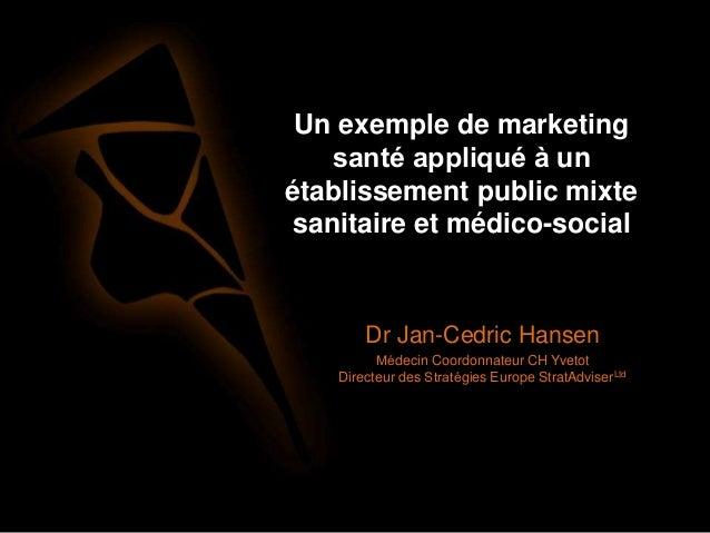 Un exemple de marketing santé appliqué à un établissement public mixte sanitaire et médico-social Dr Jan-Cedric Hansen ...