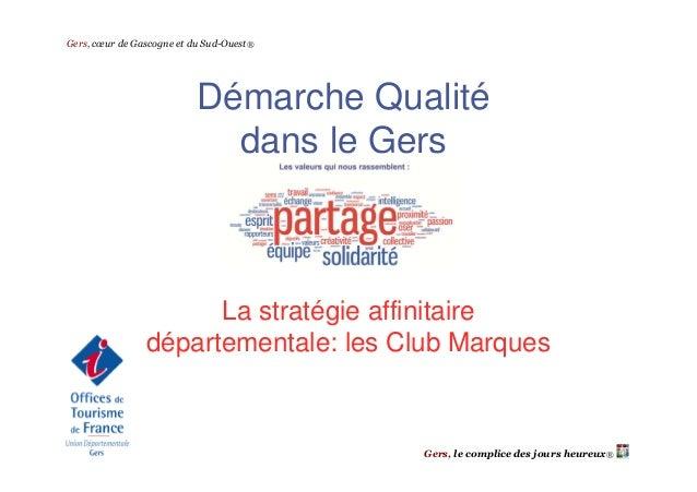 Gers, cœur de Gascogne et du Sud-Ouest®  Démarche Qualité dans le Gers  La stratégie affinitaire départementale: les Club ...