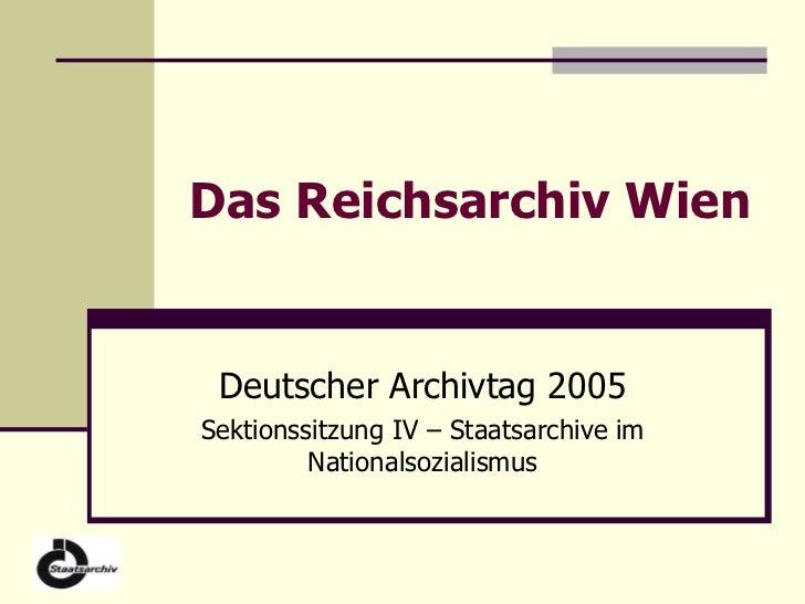 Das Reichsarchiv Wien Deutscher Archivtag 2005 Sektionssitzung IV – Staatsarchive im Nationalsozialismus