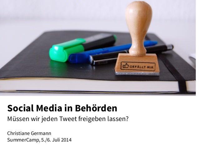 Social Media in Behörden Müssen wir jeden Tweet freigeben lassen? Christiane Germann SummerCamp, 5./6. Juli 2014
