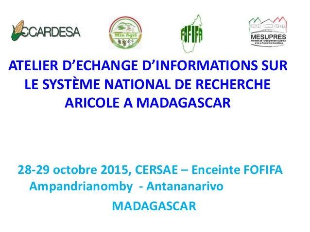 ATELIER D'ECHANGE D'INFORMATIONS SUR LE SYSTÈME NATIONAL DE RECHERCHE ARICOLE A MADAGASCAR 28-29 octobre 2015, CERSAE – En...