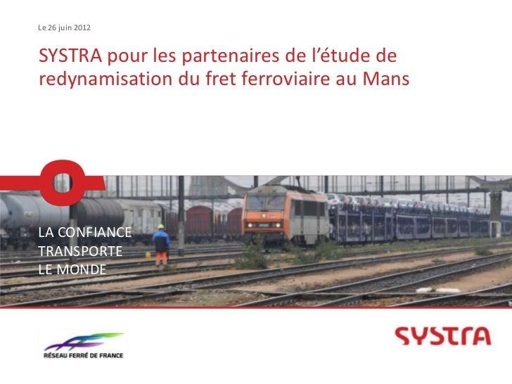 Le 26 juin 2012SYSTRA pour les partenaires de l'étude deredynamisation du fret ferroviaire au MansLA CONFIANCETRANSPORTELE...