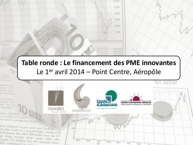 Table ronde : Le financement des PME innovantes Le 1er avril 2014 – Point Centre, Aéropôle