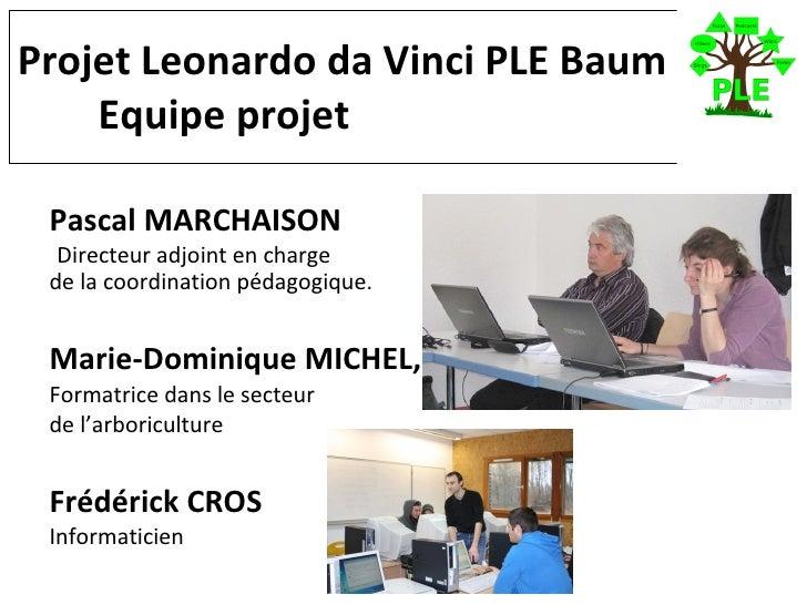 Projet Leonardo da Vinci PLE Baum   Equipe projet <ul><li>Pascal MARCHAISON </li></ul><ul><li>Directeur adjoint en charge ...