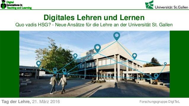 Forschungsgruppe DigITeL Digitales Lehren und Lernen Quo vadis HSG? - Neue Ansätze für die Lehre an der Universität St. Ga...