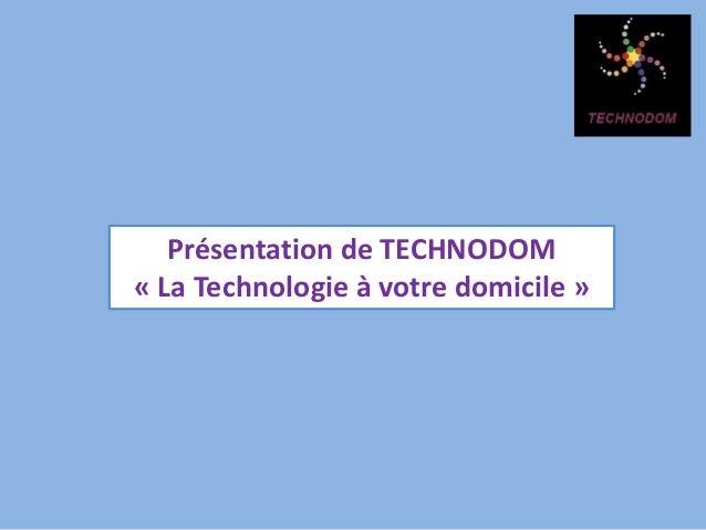 Présentation de TECHNODOM « La Technologie à votre domicile »
