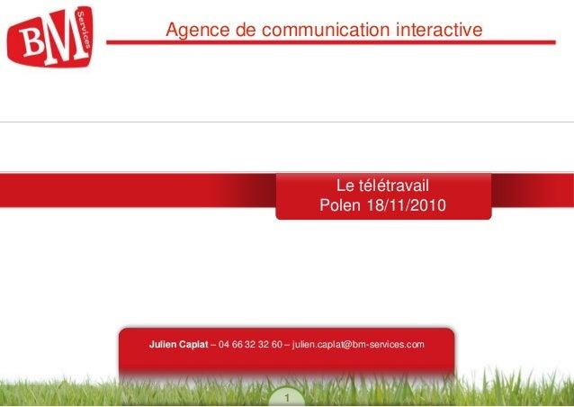 1 Agence de communication interactive BM Services Le télétravail Polen 18/11/2010 Julien Caplat – 04 66 32 32 60 – julien....