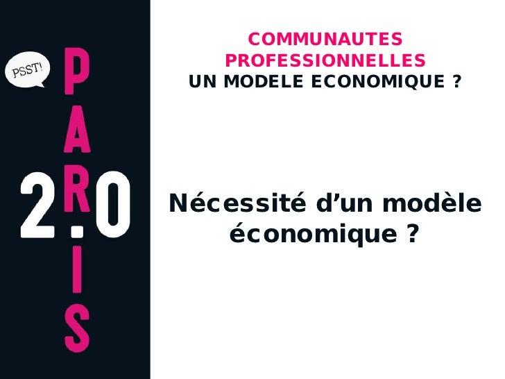 COMMUNAUTES     PROFESSIONNELLES  UN MODELE ECONOMIQUE ?     Nécessité d'un modèle    économique ?