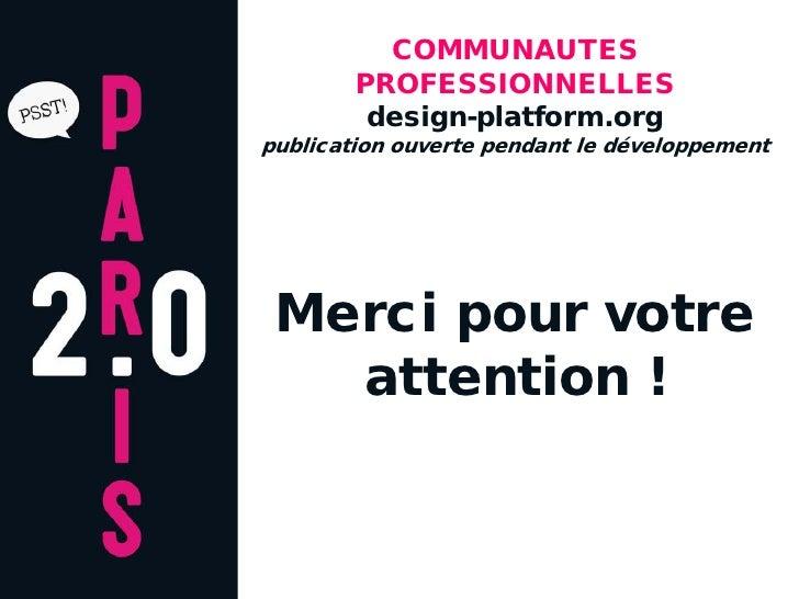 COMMUNAUTES         PROFESSIONNELLES          design-platform.org publication ouverte pendant le développement      Merci ...