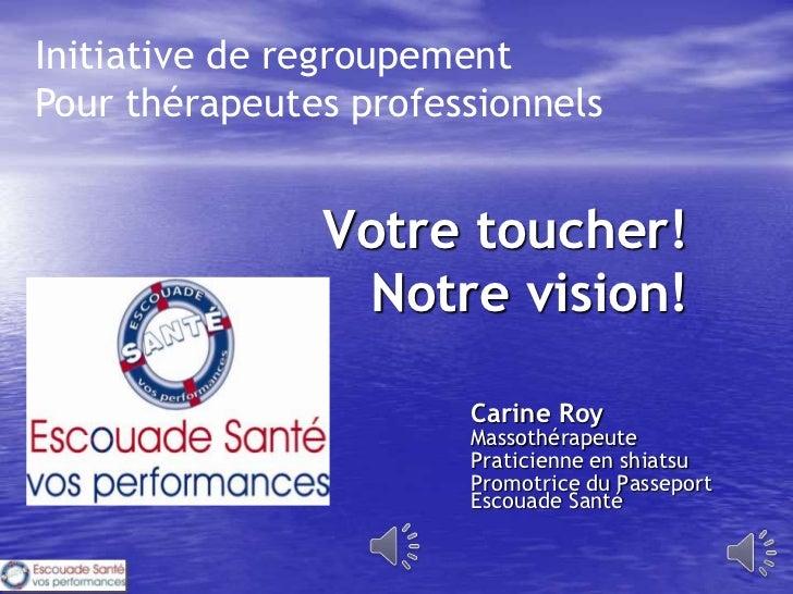 Initiative de regroupementPour thérapeutes professionnels               Votre toucher!                 Notre vision!      ...