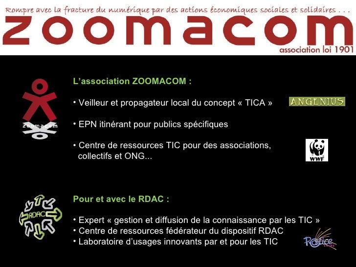 <ul><li>L'association ZOOMACOM : </li></ul><ul><li>Veilleur et propagateur local du concept «TICA» </li></ul><ul><li>EPN...