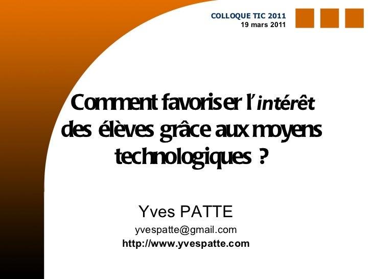 Comment favoriser l' intérêt  des élèves grâce aux moyens technologiques ? Yves PATTE [email_address] http://www.yvespatte...