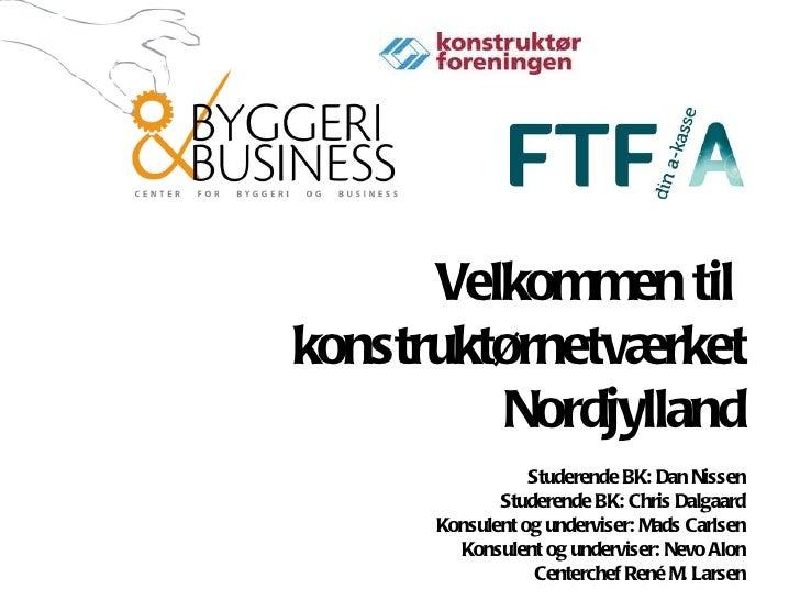 Velkommen til  konstruktørnetværket Nordjylland Studerende BK: Dan Nissen Studerende BK: Chris Dalgaard Konsulent og under...