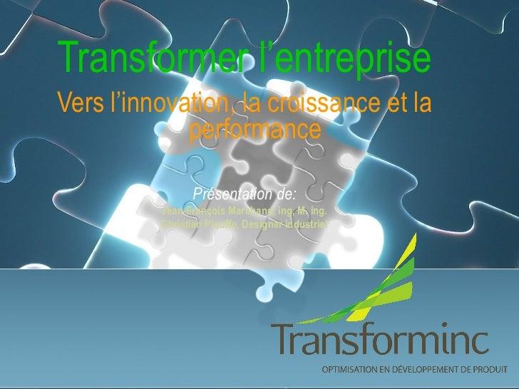 Transformer l'entreprise Vers l'innovation, la croissance et la performance Présentation de: Jean-François Marchand, ing, ...