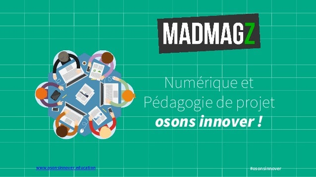 www.osonsinnover.education  Numérique et  Pédagogie de projet  osons innover !  #osonsinnover