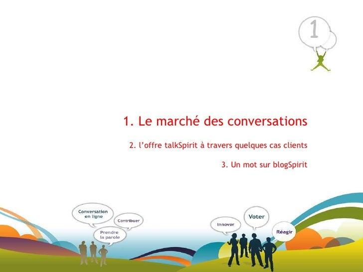 1<br />1. Le marché des conversations2. l'offre talkSpirit à travers quelques cas clients 3. Un mot sur blogSpirit<br />