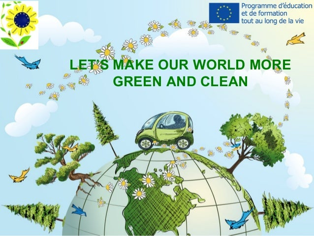 LET'S MAKE OUR WORLD MORE GREEN AND CLEAN