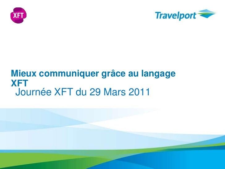 Mieuxcommuniquergrâce au langage XFT<br />Journée XFT du 29 Mars 2011<br />