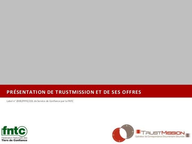 PRÉSENTATION DE TRUSTMISSION ET DE SES OFFRES Label n° 2009/PPFE/201 de Service de Confiance par la FNTC