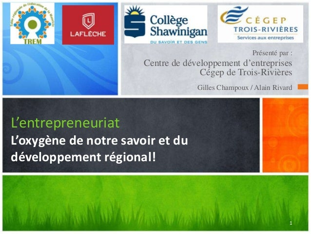 Présenté par :  Centre de développement d'entreprises Cégep de Trois-Rivières Gilles Champoux / Alain Rivard  L'entreprene...
