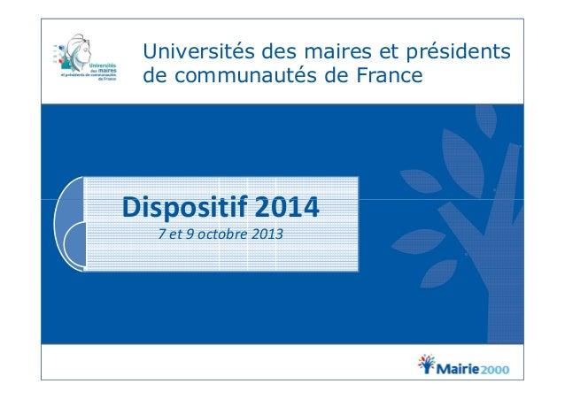 Universités des maires et présidents de communautés de France Dispositif 2014Dispositif 2014 7 et 9 octobre 2013