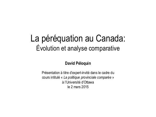 La péréquation au Canada: Évolution et analyse comparative David Péloquin Présentation à titre d'expert-invité dans le cad...
