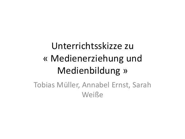 Unterrichtsskizze zu « Medienerziehung und Medienbildung » Tobias Müller, Annabel Ernst, Sarah Weiße