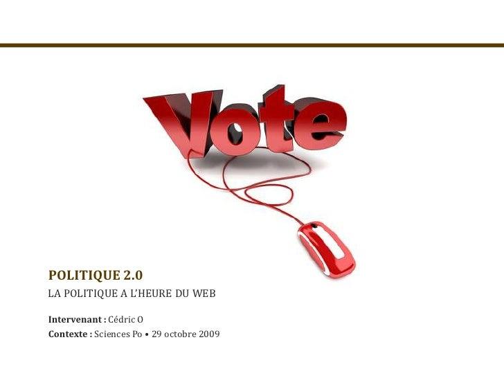 POLITIQUE 2.0<br />LA POLITIQUE A L'HEURE DU WEB<br />Intervenant : Cédric O<br />Contexte : Sciences Po • 29 octobre 2009...