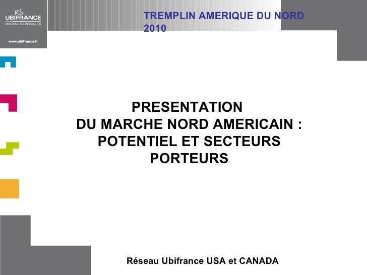 PRESENTATION  DU MARCHE NORD AMERICAIN : POTENTIEL ET SECTEURS PORTEURS Réseau Ubifrance USA et CANADA TREMPLIN AMERIQUE D...
