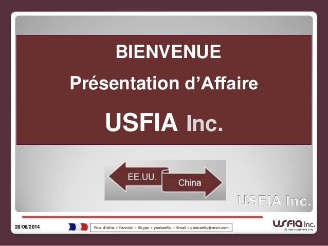 BIENVENUE Présentation d'Affaire USFIA Inc. 28/06/2014 Plus d'infos : Yannick – Skype : yankeefly – Email : yankeefly@msn....