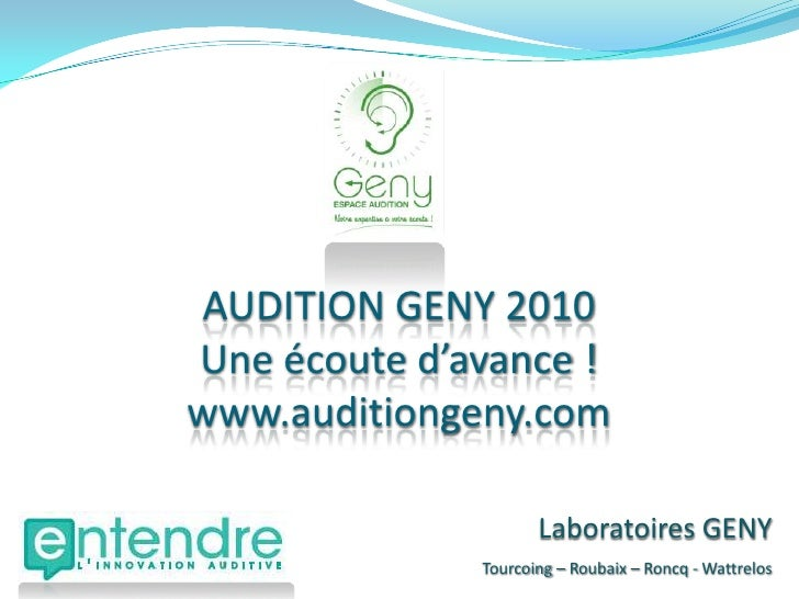 AUDITION GENY 2010<br />Une écoute d'avance !<br />www.auditiongeny.com<br />Laboratoires GENY<br />Tourcoing – Roubaix – ...