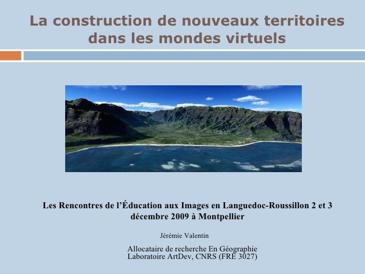 La construction de nouveaux territoires dans les mondes virtuels Jérémie Valentin Allocataire de recherche En Géographie L...