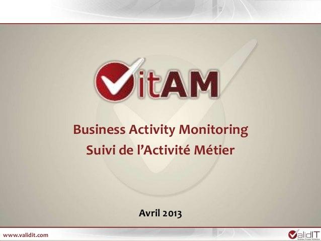 Business Activity Monitoring                    Suivi de l'Activité Métier                            Avril 2013www.validi...