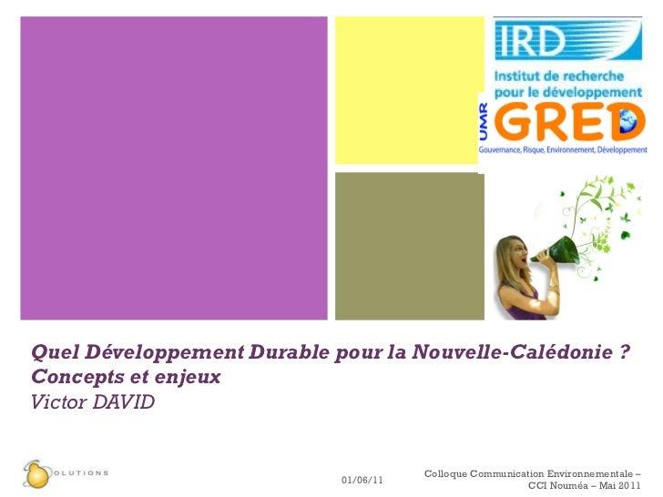 Quel Développement Durable pour la Nouvelle-Calédonie ? Concepts et enjeux Victor DAVID 01/06/11 Colloque Communication En...