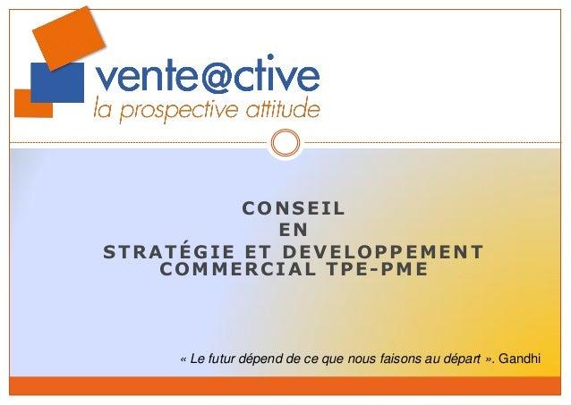 CONSEIL  EN  STRATÉGIE ET DEVELOPPEMENT COMMERCIAL TPE-PME  « Le futur dépend de ce que nous faisons au départ ». Gandhi