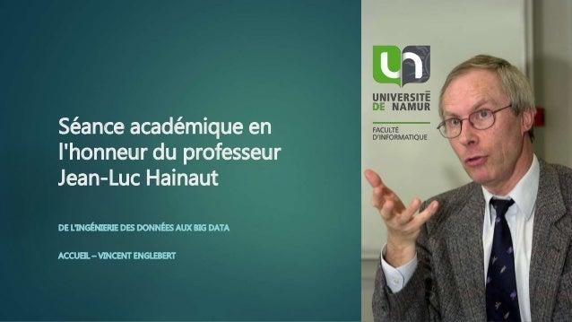 Séance académique en l'honneur du professeur Jean-Luc Hainaut DE L'INGÉNIERIE DES DONNÉES AUX BIG DATA ACCUEIL – VINCENT E...
