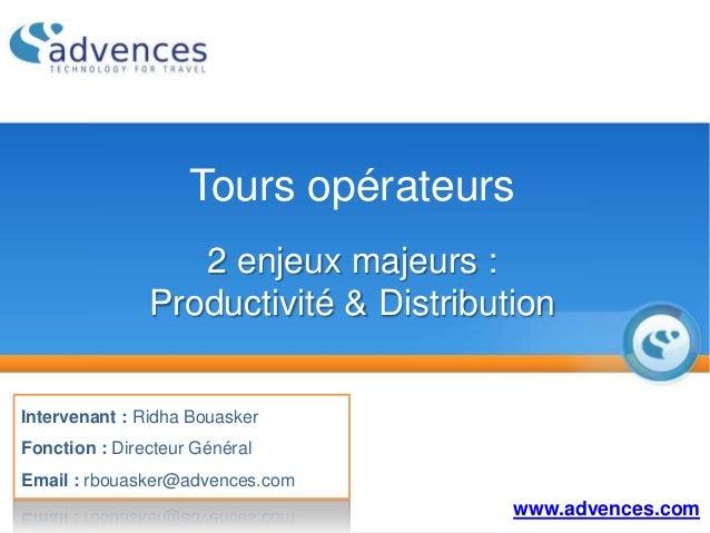 Tours opérateurs 2 enjeux majeurs : Productivité & Distribution www.advences.com Intervenant : Ridha Bouasker Fonction : D...