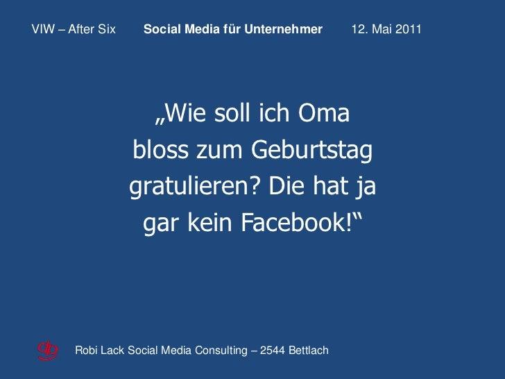 """VIW – After Six     Social Media für Unternehmer           12. Mai 2011                    """"Wie soll ich Oma              ..."""
