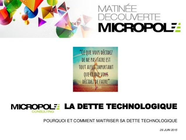 LA DETTE TECHNOLOGIQUE 26 JUIN 2015 POURQUOI ET COMMENT MAITRISER SA DETTE TECHNOLOGIQUE