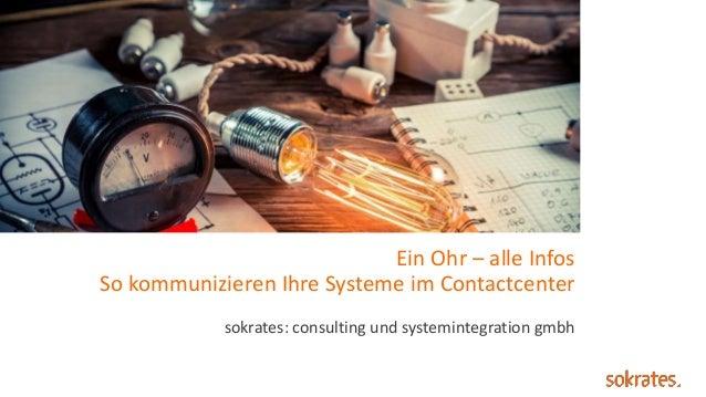 Ein Ohr – alle Infos So kommunizieren Ihre Systeme im Contactcenter sokrates: consulting und systemintegration gmbh