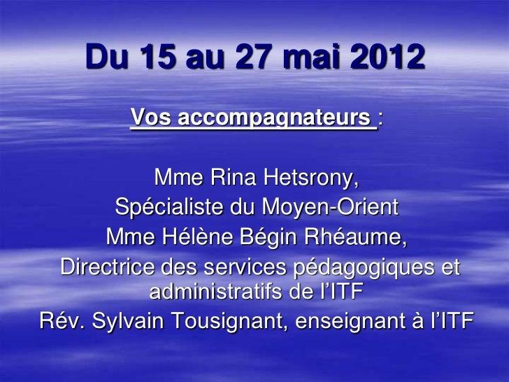 Du 15 au 27 mai 2012        Vos accompagnateurs :           Mme Rina Hetsrony,       Spécialiste du Moyen-Orient      Mme ...