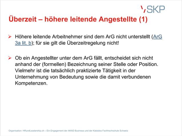 Überzeit – höhere leitende Angestellte (1) Ø Höhere leitende Arbeitnehmer sind dem ArG nicht unterstellt (ArG 3a lit. b); ...