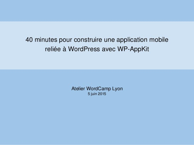 40 minutes pour construire une application mobile reliée à WordPress avec WP-AppKit Atelier WordCamp Lyon 5 juin 2015
