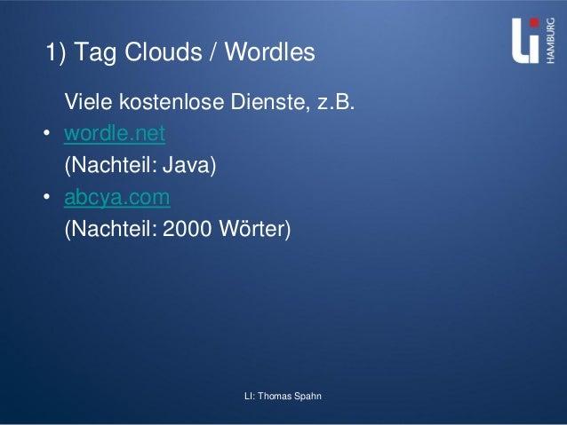 LI: Thomas Spahn 1) Tag Clouds / Wordles Viele kostenlose Dienste, z.B. • wordle.net (Nachteil: Java) • abcya.com (Nachtei...