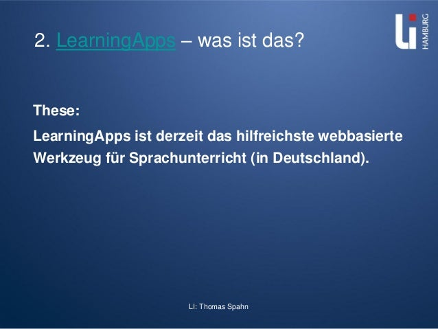 LI: Thomas Spahn 2. LearningApps – was ist das? These: LearningApps ist derzeit das hilfreichste webbasierte Werkzeug für ...