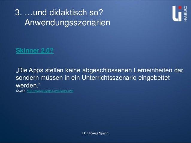 """LI: Thomas Spahn 3. …und didaktisch so? Anwendungsszenarien Skinner 2.0? """"Die Apps stellen keine abgeschlossenen Lerneinhe..."""