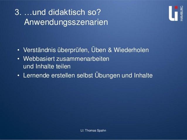 LI: Thomas Spahn 3. …und didaktisch so? Anwendungsszenarien • Verständnis überprüfen, Üben & Wiederholen • Webbasiert zusa...