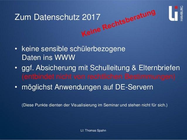 LI: Thomas Spahn Zum Datenschutz 2017 • keine sensible schülerbezogene Daten ins WWW • ggf. Absicherung mit Schulleitung &...
